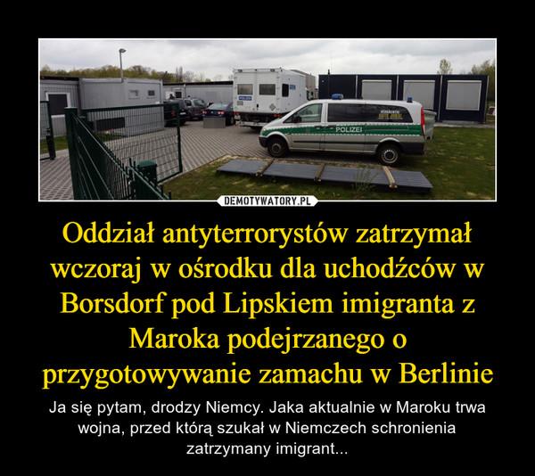 Oddział antyterrorystów zatrzymał wczoraj w ośrodku dla uchodźców w Borsdorf pod Lipskiem imigranta z Maroka podejrzanego o przygotowywanie zamachu w Berlinie – Ja się pytam, drodzy Niemcy. Jaka aktualnie w Maroku trwa wojna, przed którą szukał w Niemczech schronieniazatrzymany imigrant...