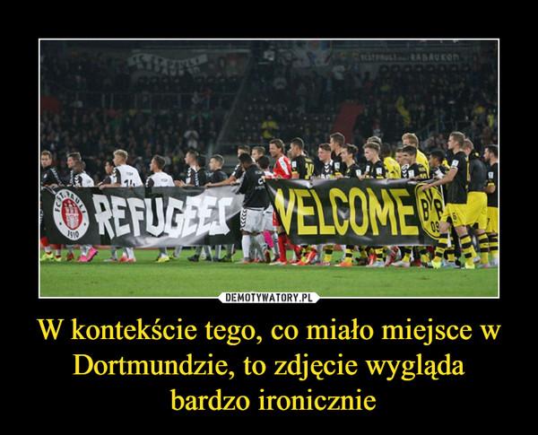 W kontekście tego, co miało miejsce w Dortmundzie, to zdjęcie wygląda bardzo ironicznie –