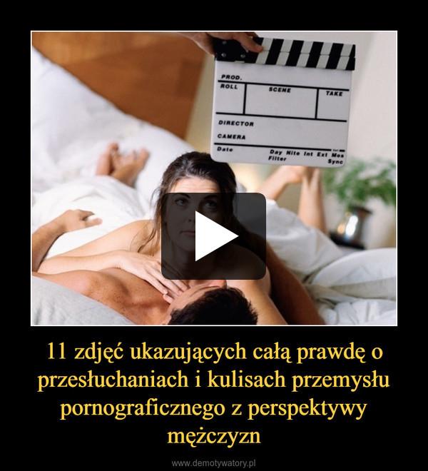 11 zdjęć ukazujących całą prawdę o przesłuchaniach i kulisach przemysłu pornograficznego z perspektywy mężczyzn –