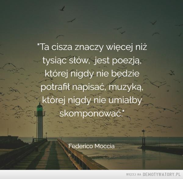 """Federico Moccia –  Ta cisza znaczy więcej niżtysiąc słów, jest poezją,której nigdy me będziepotrafił napisać, muzyką,której nigdy nie umiałbyskomponować."""""""