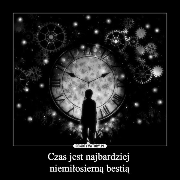 Czas jest najbardziej niemiłosierną bestią –