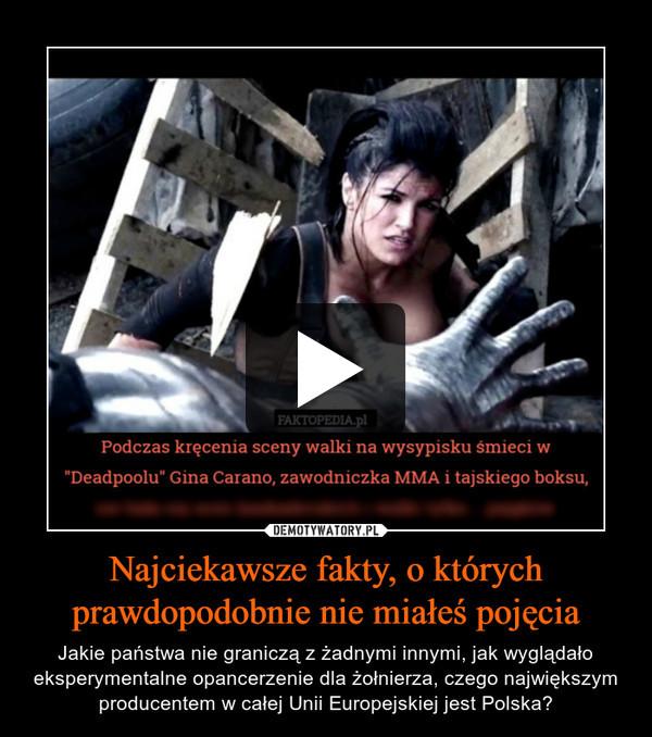 Najciekawsze fakty, o którychprawdopodobnie nie miałeś pojęcia – Jakie państwa nie graniczą z żadnymi innymi, jak wyglądało eksperymentalne opancerzenie dla żołnierza, czego największym producentem w całej Unii Europejskiej jest Polska?