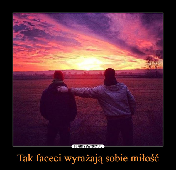 Tak faceci wyrażają sobie miłość –