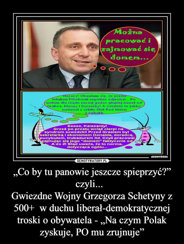 """""""Co by tu panowie jeszcze spieprzyć?"""" czyli...  Gwiezdne Wojny Grzegorza Schetyny z 500+  w duchu liberał-demokratycznej troski o obywatela - """"Na czym Polak zyskuje, PO mu zrujnuje"""" –"""