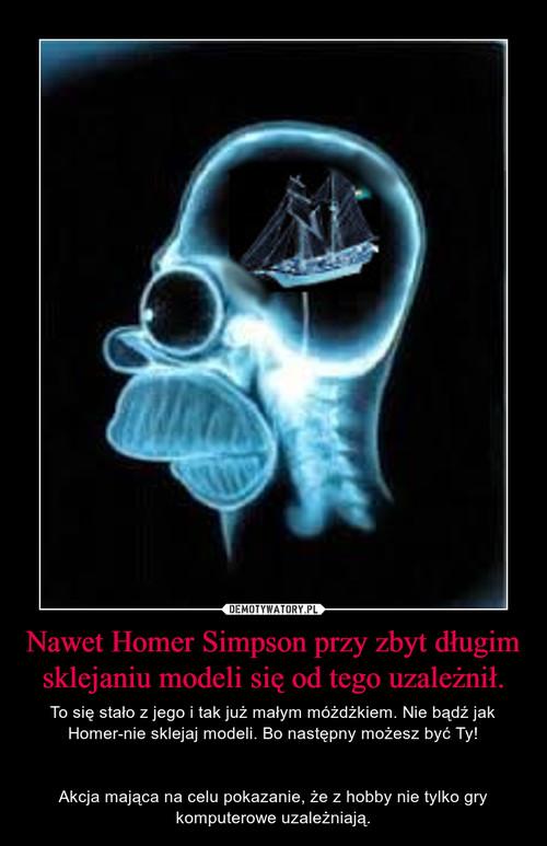 Nawet Homer Simpson przy zbyt długim sklejaniu modeli się od tego uzależnił.