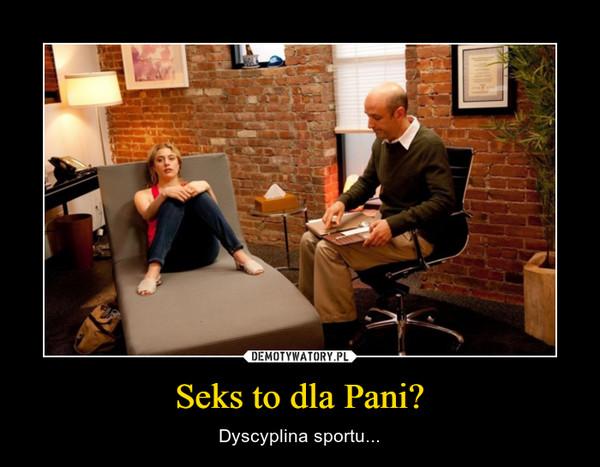 Seks to dla Pani? – Dyscyplina sportu...