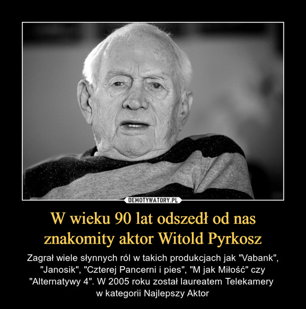 """W wieku 90 lat odszedł od nas znakomity aktor Witold Pyrkosz – Zagrał wiele słynnych ról w takich produkcjach jak """"Vabank"""", """"Janosik"""", """"Czterej Pancerni i pies"""", """"M jak Miłość"""" czy """"Alternatywy 4"""". W 2005 roku został laureatem Telekamery w kategorii Najlepszy Aktor"""