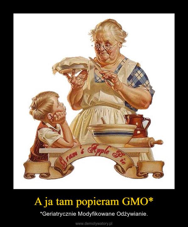 A ja tam popieram GMO* – *Geriatrycznie Modyfikowane Odżywianie.