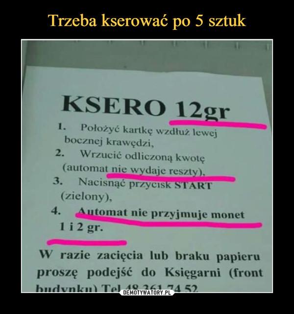 –  KSERO 12grPołożyć kartkę wzdłuż lewej bocznej krawędziWrzucić odliczoną kwotęautomat nie wydaje resztyNacisnąć przycisk start zielonyautomat nie przyjmuje monet 1 i 2 grW razie zacięcia lub braku papieru proszę podejść do księgarni