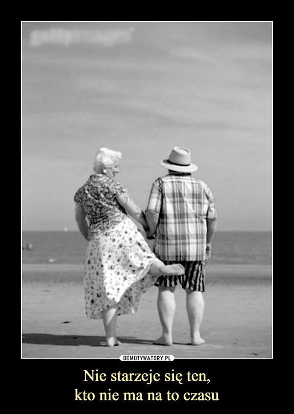 Nie starzeje się ten,kto nie ma na to czasu –