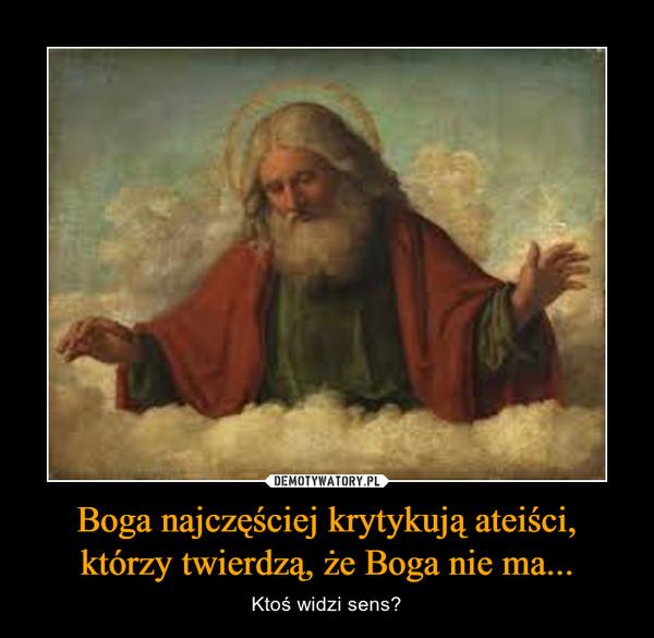 Boga najczęściej krytykują ateiści, którzy twierdzą, że Boga nie ma... – Ktoś widzi sens?