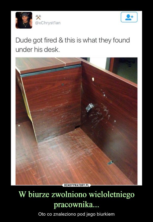 W biurze zwolniono wieloletniego pracownika... – Oto co znaleziono pod jego biurkiem