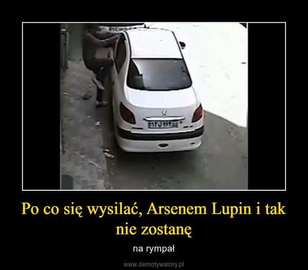 Po co się wysilać, Arsenem Lupin i tak nie zostanę – na rympał