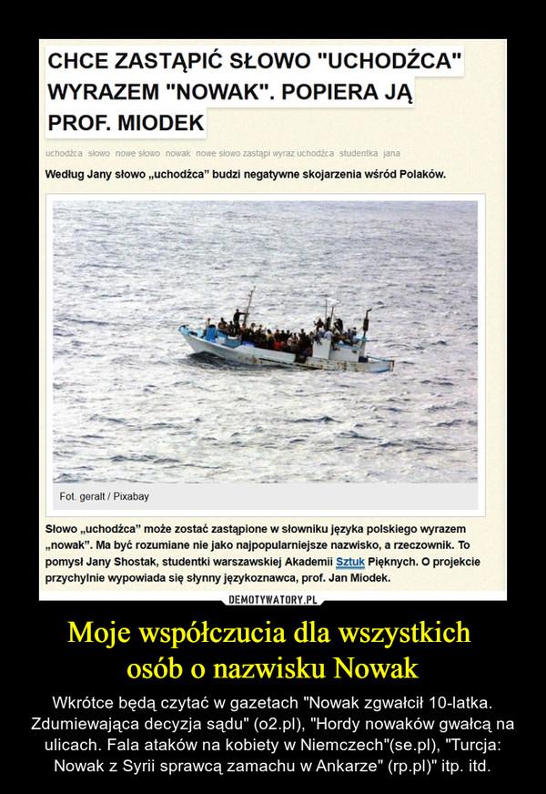 """Moje współczucia dla wszystkich osób o nazwisku Nowak – Wkrótce będą czytać w gazetach """"Nowak zgwałcił 10-latka. Zdumiewająca decyzja sądu"""" (o2.pl), """"Hordy nowaków gwałcą na ulicach. Fala ataków na kobiety w Niemczech""""(se.pl), """"Turcja: Nowak z Syrii sprawcą zamachu w Ankarze"""" (rp.pl)"""" itp. itd. CHCE ZASTĄPIĆ SŁOWO """"UCHODŹCA""""WYRAZEM """"NOWAK"""". POPIERA JĄPROF. MIODEKWedług Jany słowo """"uchodźca"""" budzi negatywne skojarzenia wśród Polaków.Fot geralt / PixabaySłowo """"uchodźca"""" może zostać zastąpione w słowniku języka polskiego wyrazem""""nowak"""". Ma być rozumiane nie jako najpopularniejsze nazwisko, a rzeczownik. Topomysł Jany Shostak, studentki warszawskiej Akademii Sztuk Pięknych. O projekcieprzychylnie wypowiada się słynny językoznawca, prof. Jan Miodek."""