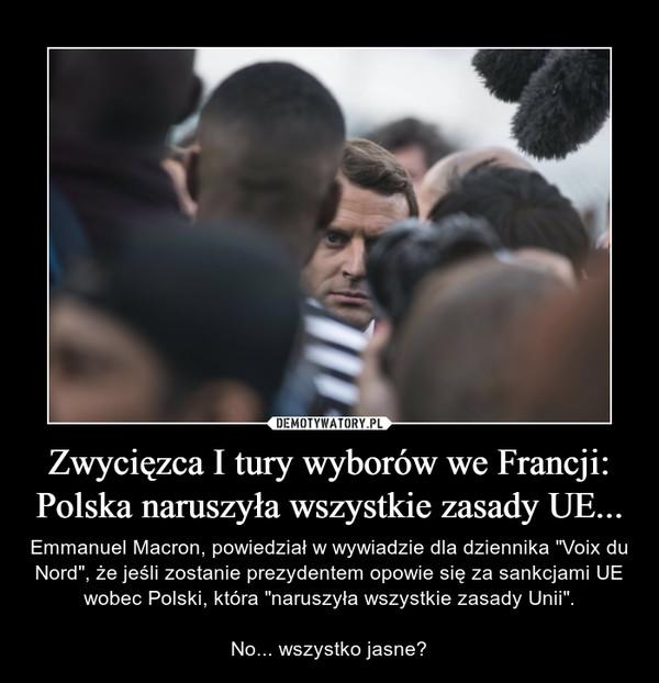 """Zwycięzca I tury wyborów we Francji: Polska naruszyła wszystkie zasady UE... – Emmanuel Macron, powiedział w wywiadzie dla dziennika """"Voix du Nord"""", że jeśli zostanie prezydentem opowie się za sankcjami UE wobec Polski, która """"naruszyła wszystkie zasady Unii"""".No... wszystko jasne?"""