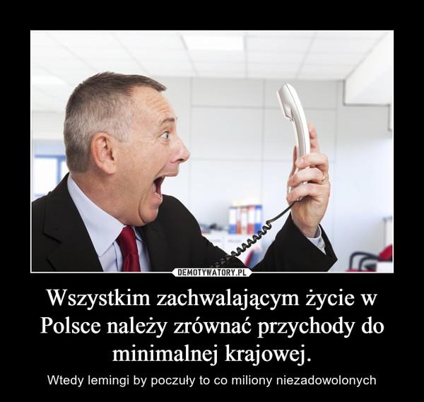 Wszystkim zachwalającym życie w Polsce należy zrównać przychody do minimalnej krajowej. – Wtedy lemingi by poczuły to co miliony niezadowolonych
