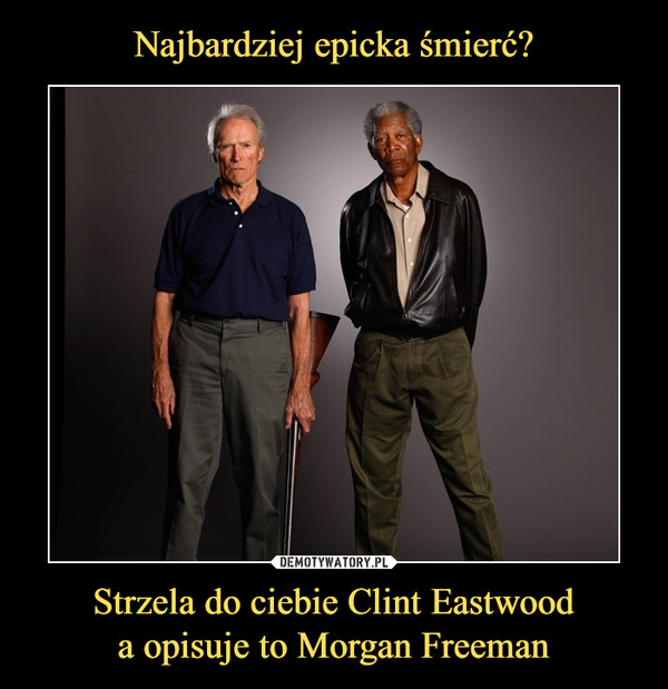 Strzela do ciebie Clint Eastwooda opisuje to Morgan Freeman –