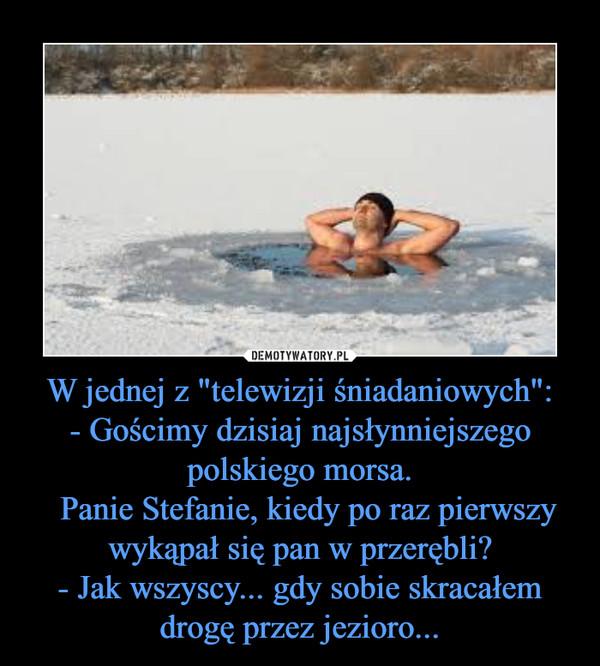 """W jednej z """"telewizji śniadaniowych"""":- Gościmy dzisiaj najsłynniejszego polskiego morsa.  Panie Stefanie, kiedy po raz pierwszy wykąpał się pan w przerębli?- Jak wszyscy... gdy sobie skracałem drogę przez jezioro... –"""