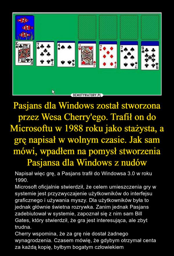 Pasjans dla Windows został stworzona przez Wesa Cherry'ego. Trafił on do Microsoftu w 1988 roku jako stażysta, a grę napisał w wolnym czasie. Jak sam mówi, wpadłem na pomysł stworzenia Pasjansa dla Windows z nudów – Napisał więc grę, a Pasjans trafił do Windowsa 3.0 w roku 1990.Microsoft oficjalnie stwierdził, że celem umieszczenia gry w systemie jest przyzwyczajenie użytkowników do interfejsu graficznego i używania myszy. Dla użytkowników była to jednak głównie świetna rozrywka. Zanim jednak Pasjans zadebiutował w systemie, zapoznał się z nim sam Bill Gates, który stwierdził, że gra jest interesująca, ale zbyt trudna.Cherry wspomina, że za grę nie dostał żadnego wynagrodzenia. Czasem mówię, że gdybym otrzymał centa za każdą kopię, byłbym bogatym człowiekiem