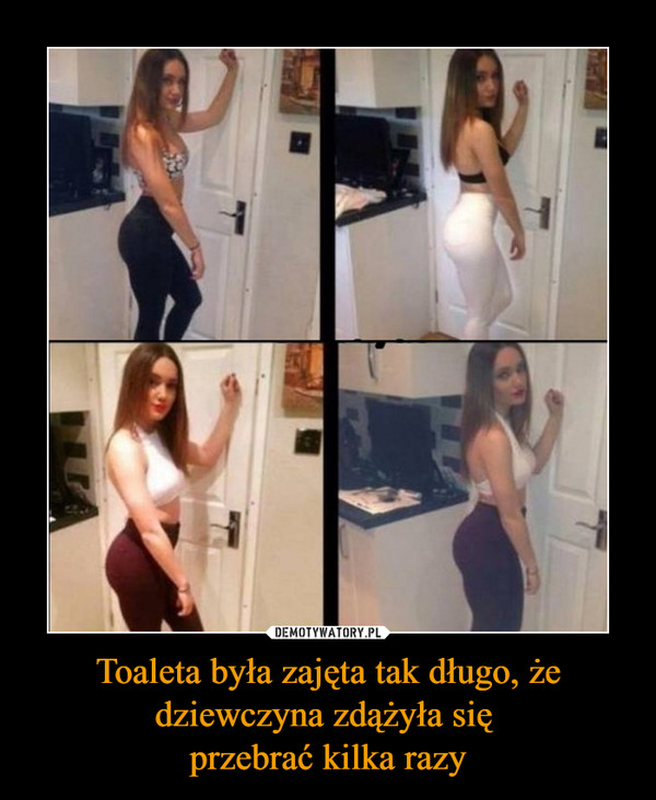Toaleta była zajęta tak długo, że dziewczyna zdążyła się przebrać kilka razy –