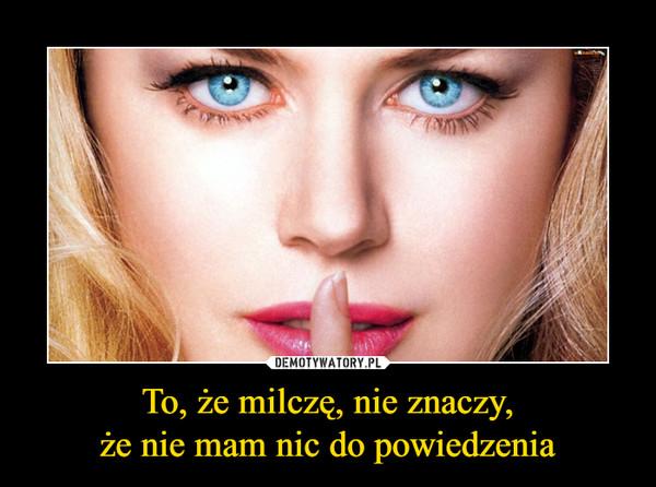 To, że milczę, nie znaczy,że nie mam nic do powiedzenia –