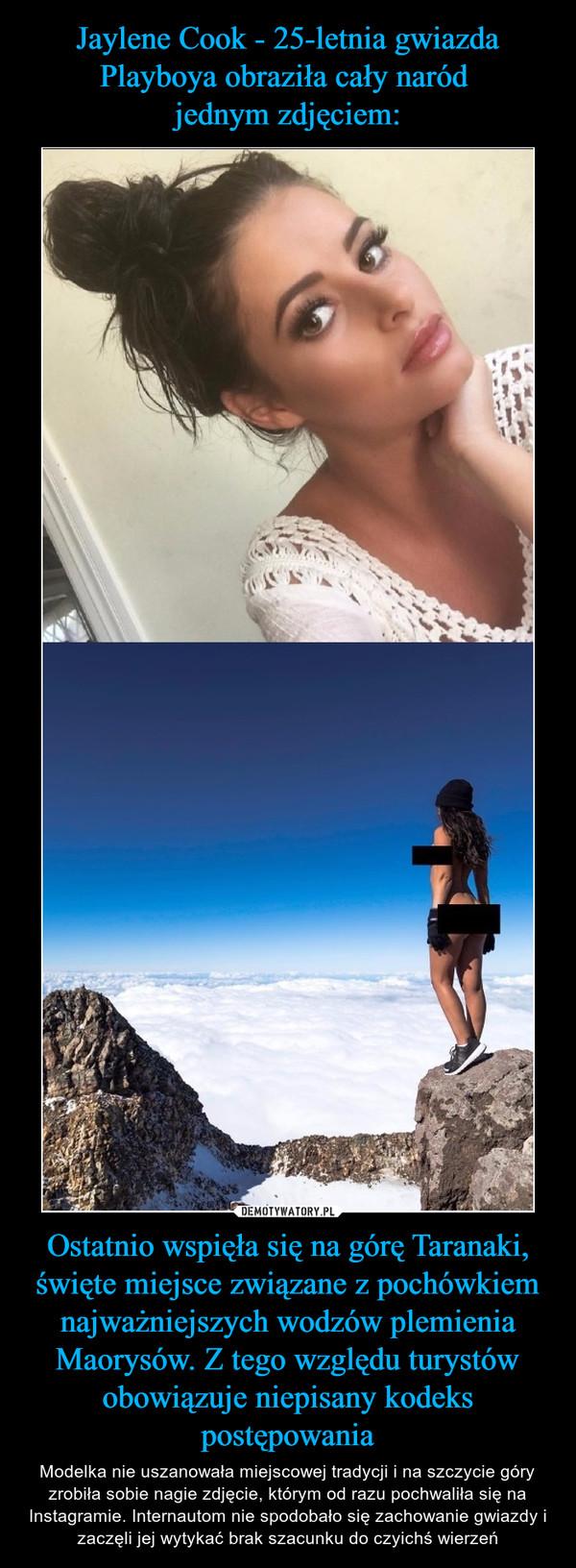 Ostatnio wspięła się na górę Taranaki, święte miejsce związane z pochówkiem najważniejszych wodzów plemienia Maorysów. Z tego względu turystów obowiązuje niepisany kodeks postępowania – Modelka nie uszanowała miejscowej tradycji i na szczycie góry zrobiła sobie nagie zdjęcie, którym od razu pochwaliła się na Instagramie. Internautom nie spodobało się zachowanie gwiazdy i zaczęli jej wytykać brak szacunku do czyichś wierzeń