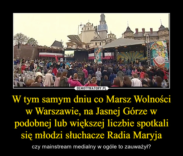 W tym samym dniu co Marsz Wolności w Warszawie, na Jasnej Górze w podobnej lub większej liczbie spotkali się młodzi słuchacze Radia Maryja – czy mainstream medialny w ogóle to zauważył?