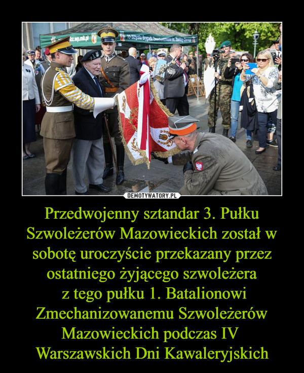 Przedwojenny sztandar 3. Pułku Szwoleżerów Mazowieckich został w sobotę uroczyście przekazany przez ostatniego żyjącego szwoleżera z tego pułku 1. Batalionowi Zmechanizowanemu Szwoleżerów Mazowieckich podczas IV Warszawskich Dni Kawaleryjskich –