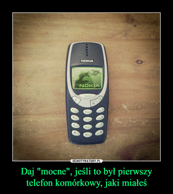 """Daj """"mocne"""", jeśli to był pierwszy telefon komórkowy, jaki miałeś –"""