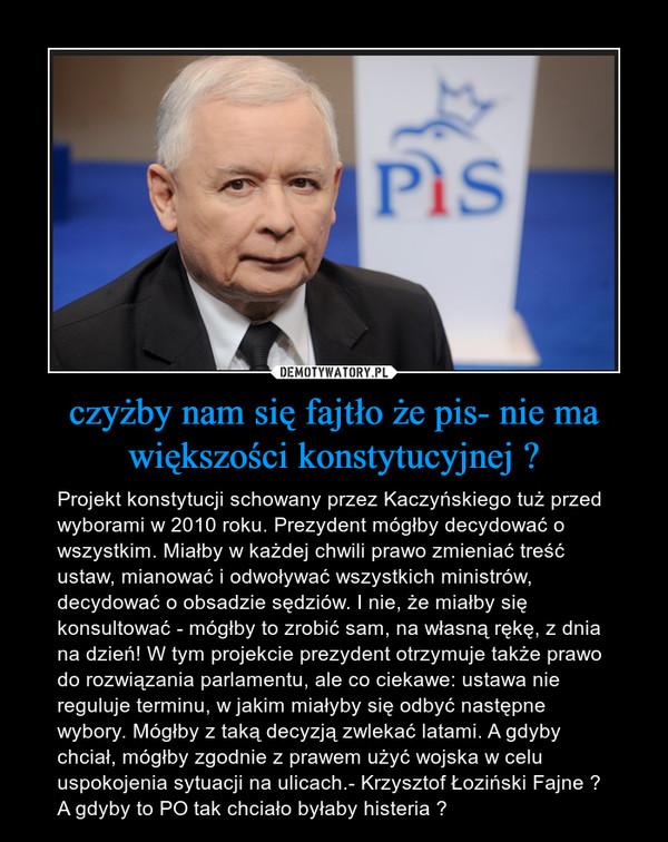 czyżby nam się fajtło że pis- nie ma większości konstytucyjnej ? – Projekt konstytucji schowany przez Kaczyńskiego tuż przed wyborami w 2010 roku. Prezydent mógłby decydować o wszystkim. Miałby w każdej chwili prawo zmieniać treść ustaw, mianować i odwoływać wszystkich ministrów, decydować o obsadzie sędziów. I nie, że miałby się konsultować - mógłby to zrobić sam, na własną rękę, z dnia na dzień! W tym projekcie prezydent otrzymuje także prawo do rozwiązania parlamentu, ale co ciekawe: ustawa nie reguluje terminu, w jakim miałyby się odbyć następne wybory. Mógłby z taką decyzją zwlekać latami. A gdyby chciał, mógłby zgodnie z prawem użyć wojska w celu uspokojenia sytuacji na ulicach.- Krzysztof Łoziński Fajne ? A gdyby to PO tak chciało byłaby histeria ?