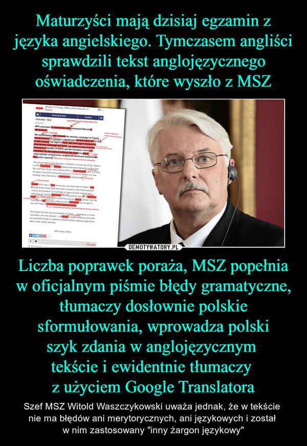 """Liczba poprawek poraża, MSZ popełnia w oficjalnym piśmie błędy gramatyczne, tłumaczy dosłownie polskie sformułowania, wprowadza polskiszyk zdania w anglojęzycznym tekście i ewidentnie tłumaczy z użyciem Google Translatora – Szef MSZ Witold Waszczykowski uważa jednak, że w tekście nie ma błędów ani merytorycznych, ani językowych i został w nim zastosowany """"inny żargon językowy"""" MFA statement in connection with Emmanuel Macron's declarationWe are following with interest the election campaign in France on account of the country's significance for the future of the EU. In this context, we regret to note that once again during the presidential campaign in France, an allied country that like Poland is a member of NATO and the European Union, a candidate for the highest office in the state has used unacceptable comparisons and mental shortcuts that mislead the public opinion.The government of the Republic of Poland is not an ally of Ms. Marine Le Pen. Indicating an alleged alliance between Madame Le Pen and the chairman of Law and Justice (PiS) is a manipulation, and counting Jarosław Kaczyński among the group of """"Le Pen's friends who are violating many freedoms"""" is wrong and inappropriate. Values and rules of free democracy are observed in Poland. The fundamental values that have been present in the Polish political culture and tradition for hundreds of years include respect and tolerance for people who have different political views or a different faith. We would also like to recall that anyone who is familiar with the history and the domestic political scene in Poland has no right to accuse Poles of sympathies for imperial Russia.We expect that the future president of France – regardless of which candidate wins the election – will do an in-depth analysis and clarify any possible doubts in bilateral contacts before making judgements about other states' policies. MFA Press Office"""