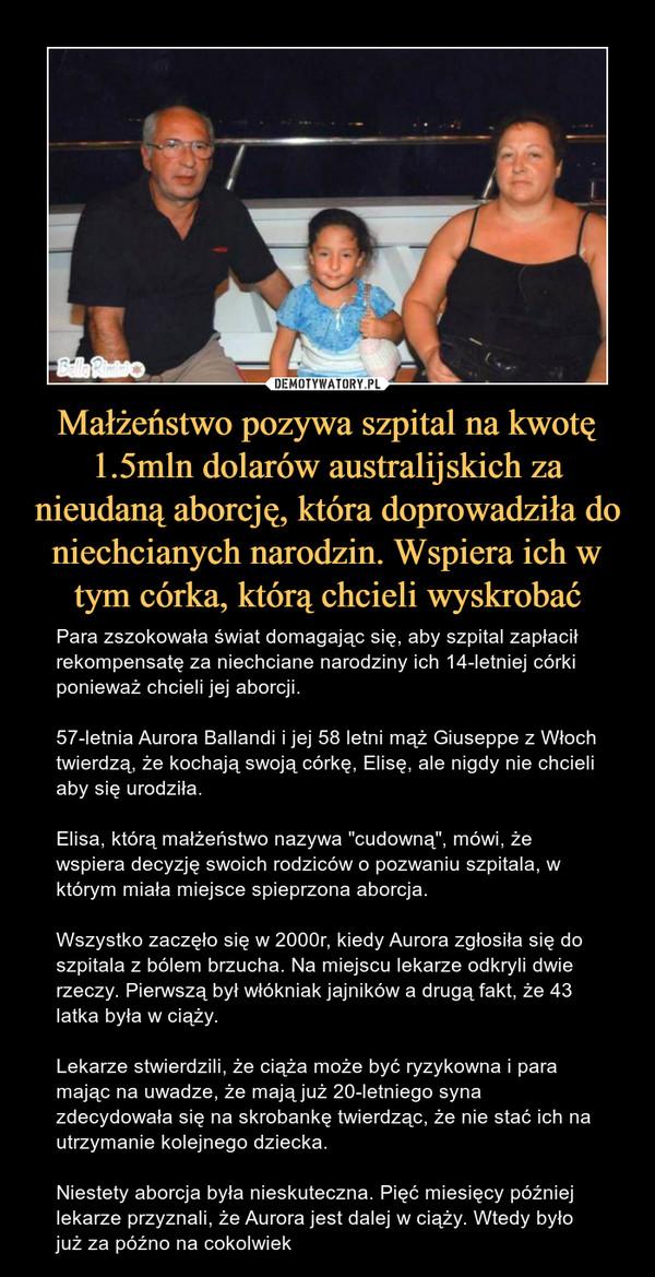 """Małżeństwo pozywa szpital na kwotę 1.5mln dolarów australijskich za nieudaną aborcję, która doprowadziła do niechcianych narodzin. Wspiera ich w tym córka, którą chcieli wyskrobać – Para zszokowała świat domagając się, aby szpital zapłacił rekompensatę za niechciane narodziny ich 14-letniej córki ponieważ chcieli jej aborcji. 57-letnia Aurora Ballandi i jej 58 letni mąż Giuseppe z Włoch twierdzą, że kochają swoją córkę, Elisę, ale nigdy nie chcieli aby się urodziła.Elisa, którą małżeństwo nazywa """"cudowną"""", mówi, że wspiera decyzję swoich rodziców o pozwaniu szpitala, w którym miała miejsce spieprzona aborcja.Wszystko zaczęło się w 2000r, kiedy Aurora zgłosiła się do szpitala z bólem brzucha. Na miejscu lekarze odkryli dwie rzeczy. Pierwszą był włókniak jajników a drugą fakt, że 43 latka była w ciąży.Lekarze stwierdzili, że ciąża może być ryzykowna i para mając na uwadze, że mają już 20-letniego syna zdecydowała się na skrobankę twierdząc, że nie stać ich na utrzymanie kolejnego dziecka.Niestety aborcja była nieskuteczna. Pięć miesięcy później lekarze przyznali, że Aurora jest dalej w ciąży. Wtedy było już za późno na cokolwiek"""