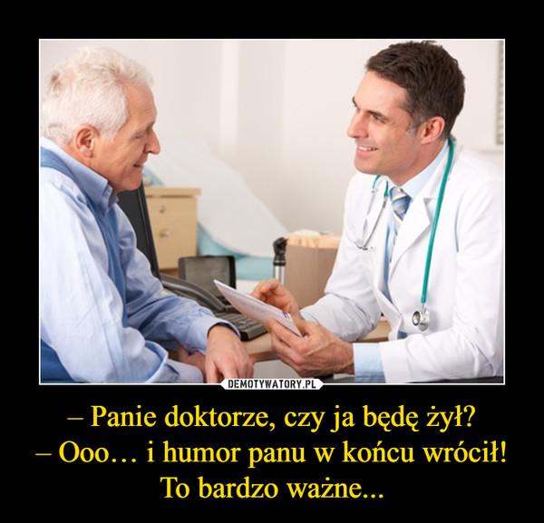 – Panie doktorze, czy ja będę żył?– Ooo… i humor panu w końcu wrócił! To bardzo ważne... –