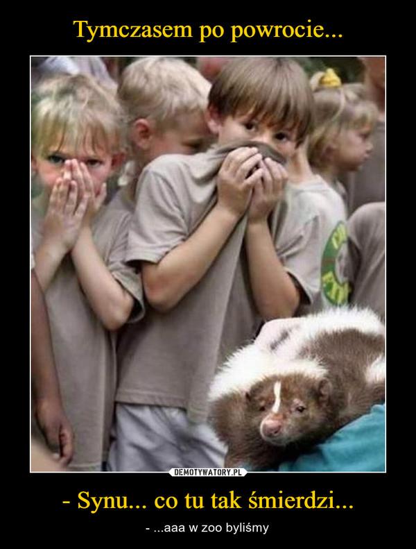 - Synu... co tu tak śmierdzi... – - ...aaa w zoo byliśmy