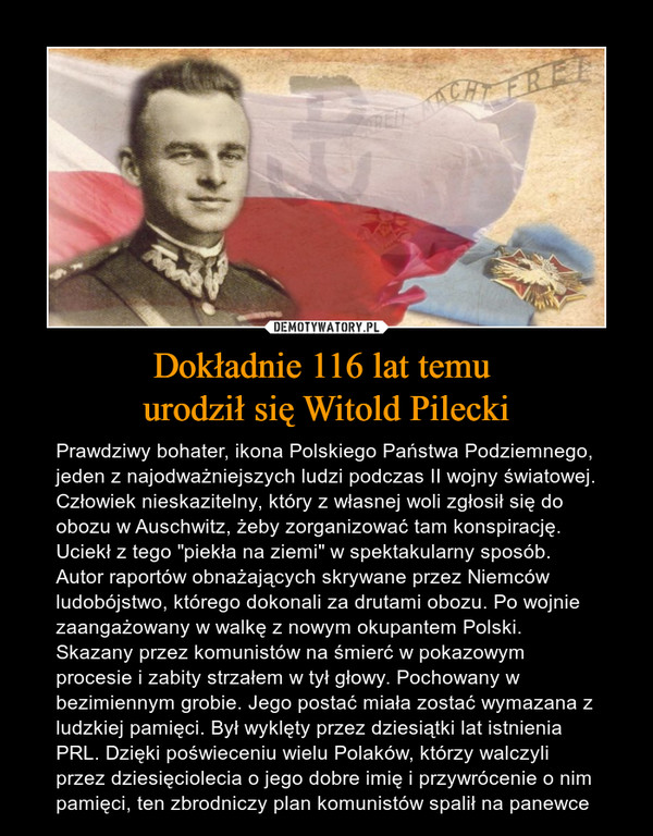 """Dokładnie 116 lat temu urodził się Witold Pilecki – Prawdziwy bohater, ikona Polskiego Państwa Podziemnego, jeden z najodważniejszych ludzi podczas II wojny światowej. Człowiek nieskazitelny, który z własnej woli zgłosił się do obozu w Auschwitz, żeby zorganizować tam konspirację. Uciekł z tego """"piekła na ziemi"""" w spektakularny sposób. Autor raportów obnażających skrywane przez Niemców ludobójstwo, którego dokonali za drutami obozu. Po wojnie zaangażowany w walkę z nowym okupantem Polski. Skazany przez komunistów na śmierć w pokazowym procesie i zabity strzałem w tył głowy. Pochowany w bezimiennym grobie. Jego postać miała zostać wymazana z ludzkiej pamięci. Był wyklęty przez dziesiątki lat istnienia PRL. Dzięki poświeceniu wielu Polaków, którzy walczyli przez dziesięciolecia o jego dobre imię i przywrócenie o nim pamięci, ten zbrodniczy plan komunistów spalił na panewce"""