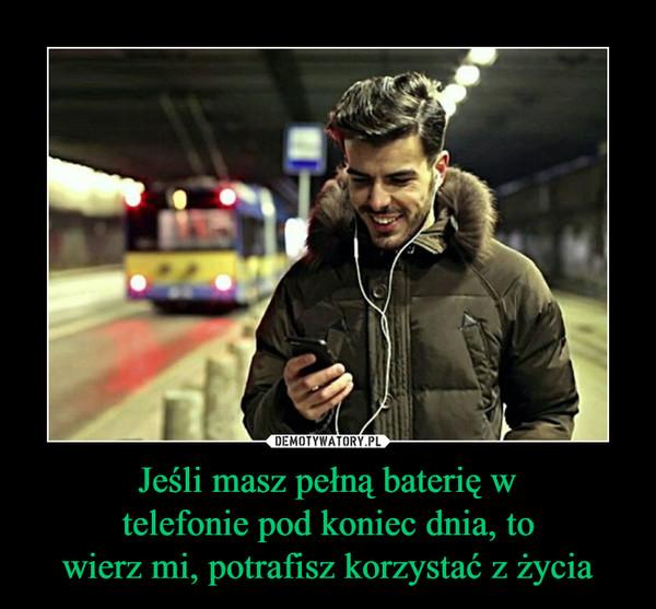 Jeśli masz pełną baterię w telefonie pod koniec dnia, to wierz mi, potrafisz korzystać z życia –