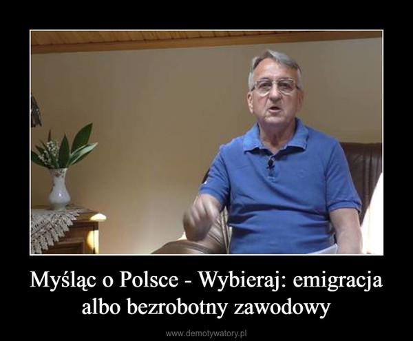 Myśląc o Polsce - Wybieraj: emigracja albo bezrobotny zawodowy –
