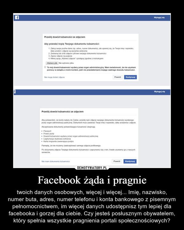 Facebook żąda i pragnie – twoich danych osobowych, więcej i więcej... Imię, nazwisko, numer buta, adres, numer telefonu i konta bankowego z pisemnym pełnomocnictwem, im więcej danych udostępnisz tym lepiej dla facebooka i gorzej dla ciebie. Czy jesteś posłusznym obywatelem, który spełnia wszystkie pragnienia portali społecznościowych?