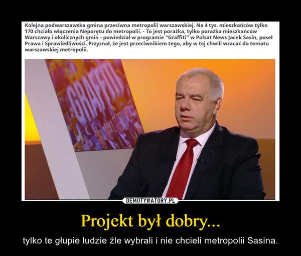 Projekt był dobry... – tylko te głupie ludzie źle wybrali i nie chcieli metropolii Sasina.