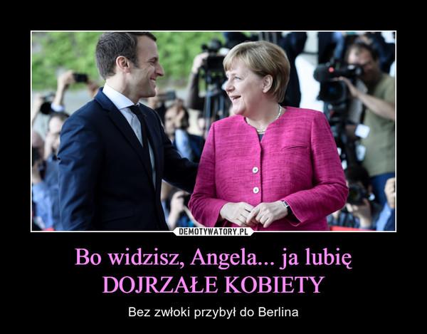 Bo widzisz, Angela... ja lubię DOJRZAŁE KOBIETY – Bez zwłoki przybył do Berlina