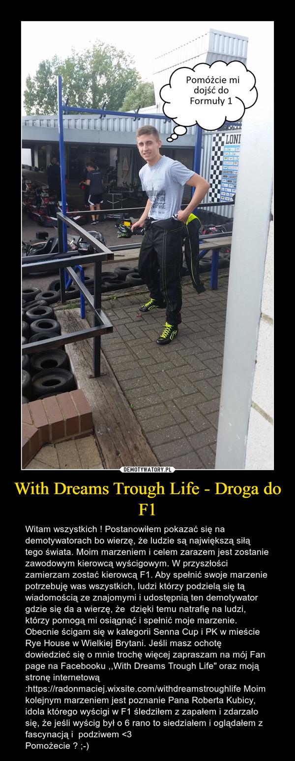 """With Dreams Trough Life - Droga do F1 – Witam wszystkich ! Postanowiłem pokazać się na demotywatorach bo wierzę, że ludzie są największą siłą tego świata. Moim marzeniem i celem zarazem jest zostanie zawodowym kierowcą wyścigowym. W przyszłości zamierzam zostać kierowcą F1. Aby spełnić swoje marzenie potrzebuję was wszystkich, ludzi którzy podzielą się tą wiadomością ze znajomymi i udostępnią ten demotywator gdzie się da a wierzę, że  dzięki temu natrafię na ludzi, którzy pomogą mi osiągnąć i spełnić moje marzenie. Obecnie ścigam się w kategorii Senna Cup i PK w mieście Rye House w Wielkiej Brytani. Jeśli masz ochotę dowiedzieć się o mnie trochę więcej zapraszam na mój Fan page na Facebooku ,,With Dreams Trough Life"""" oraz moją stronę internetową:https://radonmaciej.wixsite.com/withdreamstroughlife Moim kolejnym marzeniem jest poznanie Pana Roberta Kubicy, idola którego wyścigi w F1 śledziłem z zapałem i zdarzało się, że jeśli wyścig był o 6 rano to siedziałem i oglądałem z fascynacją i  podziwem <3 Pomożecie ? ;-)"""