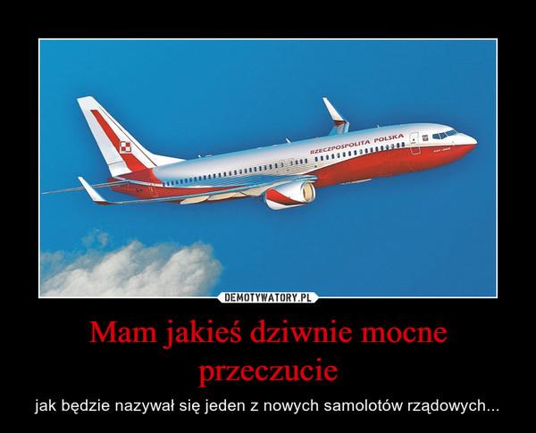 Mam jakieś dziwnie mocne przeczucie – jak będzie nazywał się jeden z nowych samolotów rządowych...