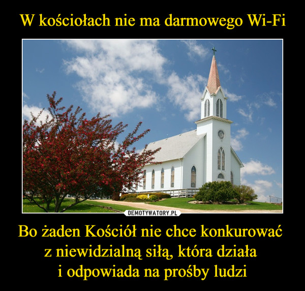 Bo żaden Kościół nie chce konkurować z niewidzialną siłą, która działa i odpowiada na prośby ludzi –