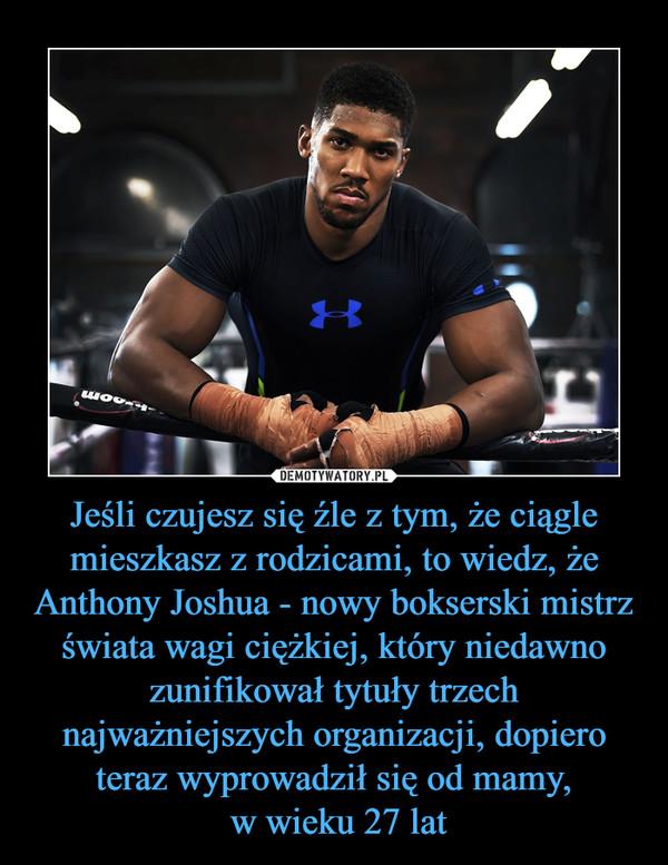 Jeśli czujesz się źle z tym, że ciągle mieszkasz z rodzicami, to wiedz, że Anthony Joshua - nowy bokserski mistrz świata wagi ciężkiej, który niedawno zunifikował tytuły trzech najważniejszych organizacji, dopiero teraz wyprowadził się od mamy, w wieku 2 –