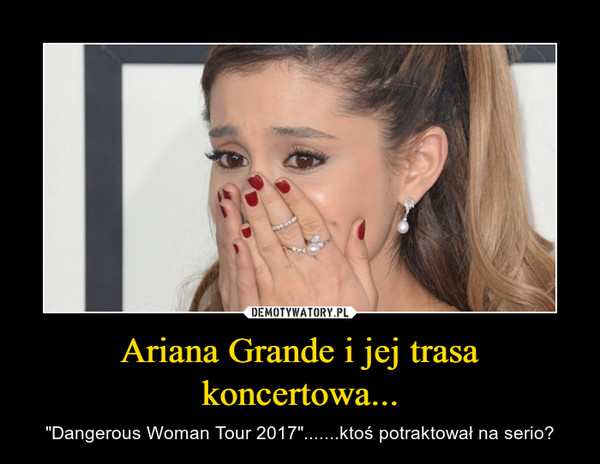 """Ariana Grande i jej trasa koncertowa... – """"Dangerous Woman Tour 2017"""".......ktoś potraktował na serio?"""