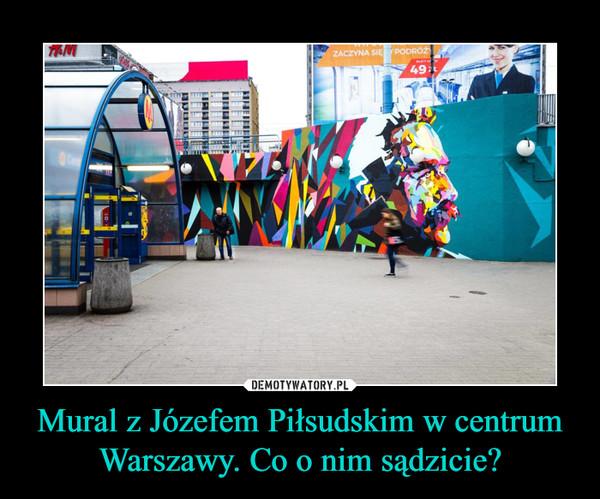 Mural z Józefem Piłsudskim w centrum Warszawy. Co o nim sądzicie? –