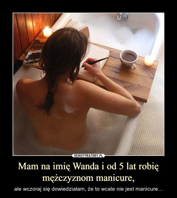 Mam na imię Wanda i od 5 lat robię mężczyznom manicure, – ale wczoraj się dowiedziałam, że to wcale nie jest manicure...