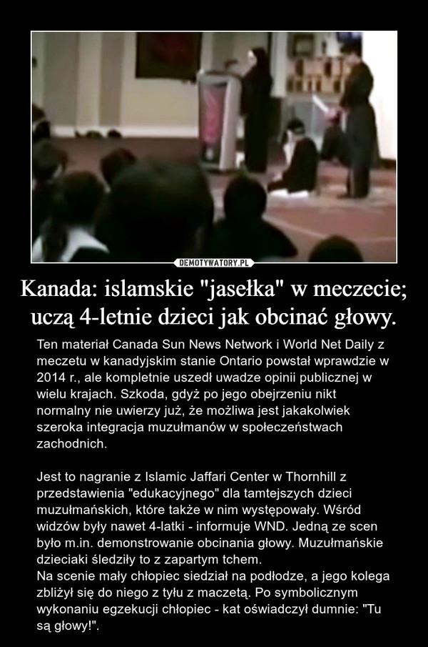 """Kanada: islamskie """"jasełka"""" w meczecie; uczą 4-letnie dzieci jak obcinać głowy. – Ten materiał Canada Sun News Network i World Net Daily z meczetu w kanadyjskim stanie Ontario powstał wprawdzie w 2014 r., ale kompletnie uszedł uwadze opinii publicznej w wielu krajach. Szkoda, gdyż po jego obejrzeniu nikt normalny nie uwierzy już, że możliwa jest jakakolwiek szeroka integracja muzułmanów w społeczeństwach zachodnich.Jest to nagranie z Islamic Jaffari Center w Thornhill z przedstawienia """"edukacyjnego"""" dla tamtejszych dzieci muzułmańskich, które także w nim występowały. Wśród widzów były nawet 4-latki - informuje WND. Jedną ze scen było m.in. demonstrowanie obcinania głowy. Muzułmańskie dzieciaki śledziły to z zapartym tchem.Na scenie mały chłopiec siedział na podłodze, a jego kolega zbliżył się do niego z tyłu z maczetą. Po symbolicznym wykonaniu egzekucji chłopiec - kat oświadczył dumnie: """"Tu są głowy!""""."""