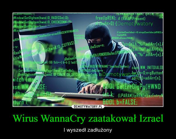 Wirus WannaCry zaatakował Izrael – I wyszedł zadłużony