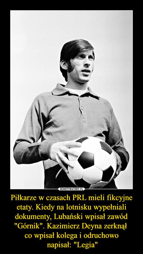 """Piłkarze w czasach PRL mieli fikcyjne etaty. Kiedy na lotnisku wypełniali dokumenty, Lubański wpisał zawód """"Górnik"""". Kazimierz Deyna zerknął  co wpisał kolega i odruchowo  napisał: """"Legia"""""""